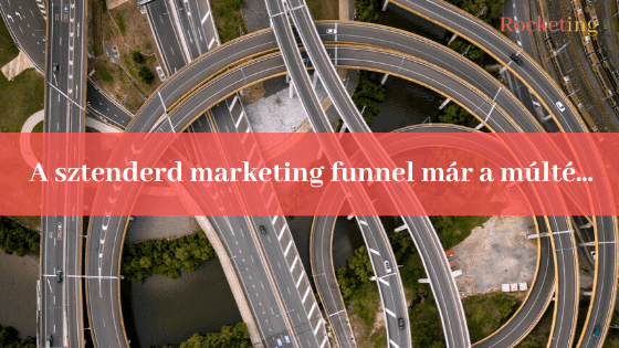 A sztenderd marketing funnel már a múlté
